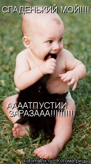 Котоматрица: ААААТПУСТИИ СЛАДЕНЬКИЙ МОЙ!!!!       ЗАРАЗААА!!!!!!!!!!