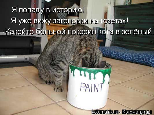 Котоматрица: Я попаду в историю! Я уже вижу заголовки на гозетах! -Какойто больной покрсил кота в зелёный...