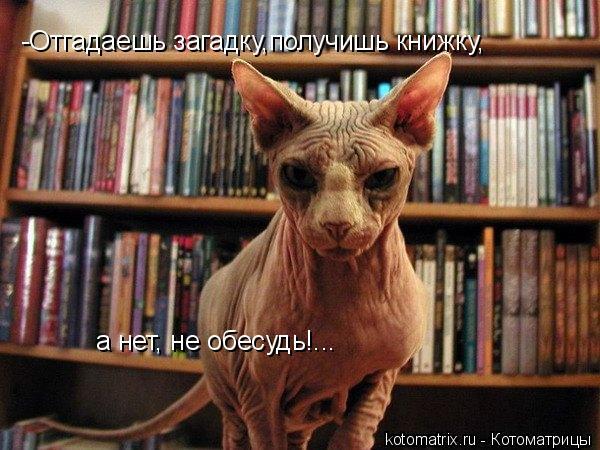 Котоматрица: -Отгадаешь загадку,получишь книжку, а нет, не обесудь!...