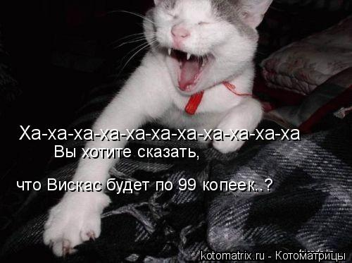 Котоматрица: Ха-ха-ха-ха-ха-ха-ха-ха-ха-ха-ха Вы хотите сказать, что Вискас будет по 99 копеек..?