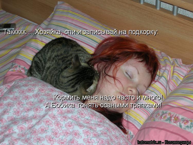 Котоматрица: Таккккк.....Хозяйка, спи и записывай на подкорку: Кормить меня надо часто и много! А Бобика  гонять ссаными тряпками!