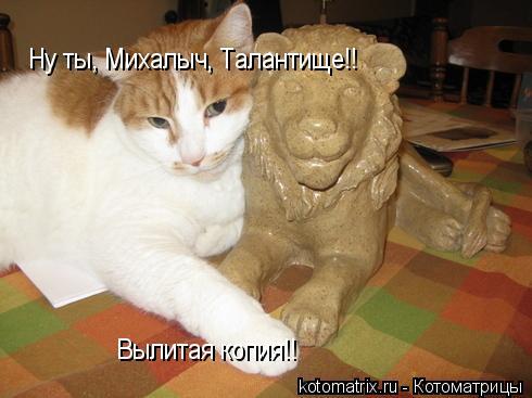 Котоматрица: Ну ты, Михалыч, Талантище!! Вылитая копия!!
