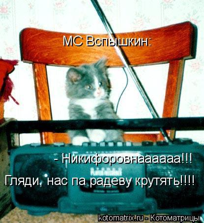 Котоматрица: МС Вспышкин: - Никифоровнаааааа!!! Гляди, нас па радеву крутять!!!!