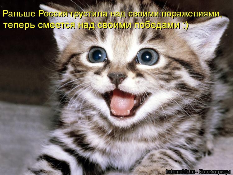 Котоматрица: Раньше Россия грустила над своими поражениями,   теперь смеется над своими победами :)