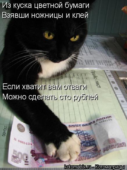 Котоматрица: Из куска цветной бумаги Взявши ножницы и клей Если хватит вам отваги Можно сделать сто рублей