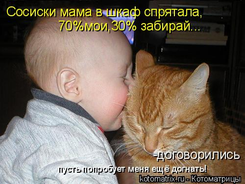 Котоматрица: Сосиски мама в шкаф спрятала, 70%мои,30% забирай... -договорились пусть попробует меня ещё догнать!