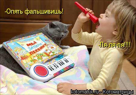 Котоматрица: -Опять фальшивишь! -Ля-ля-ля!!!!