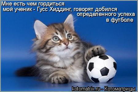 Котоматрица: Мне есть чем гордиться мой ученик - Гусс Хиддинг, говорят добился определенного успеха в футболе