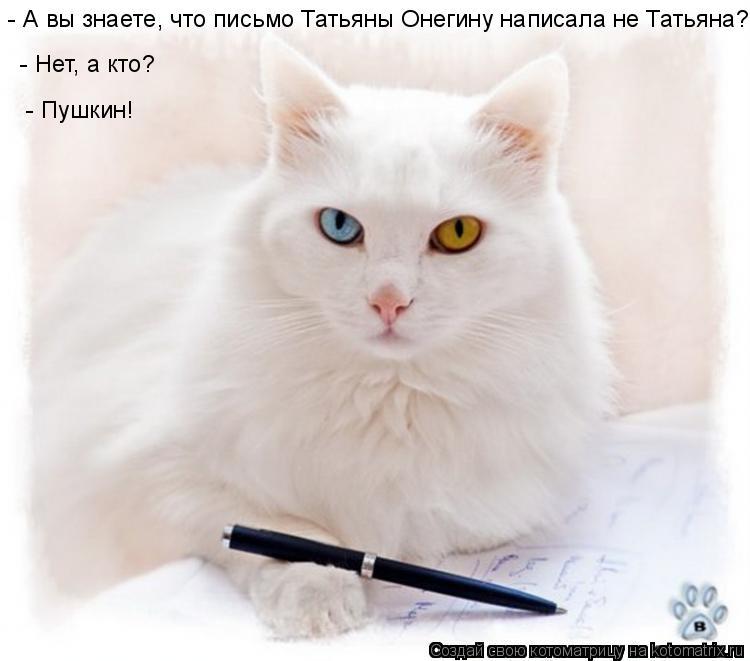 Котоматрица: - А вы знаете, что письмо Татьяны Онегину написала не Татьяна?  - Нет, а кто?  - Пушкин!