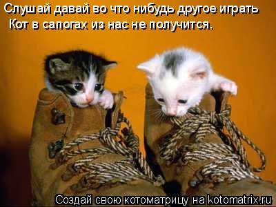 Котоматрица: Слушай давай во что нибудь другое играть Кот в сапогах из нас не получится.