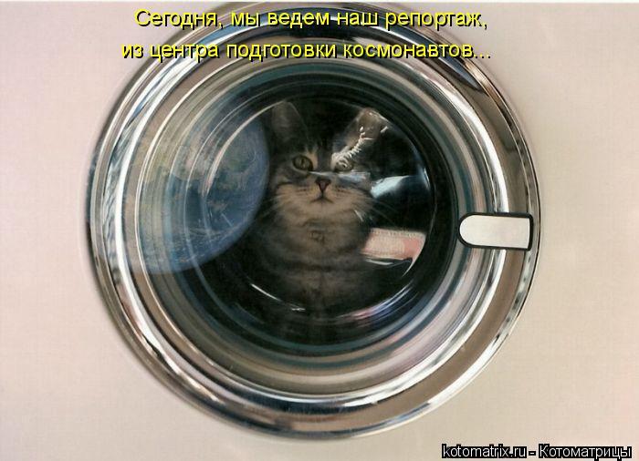 Котоматрица: Сегодня, мы ведем наш репортаж, из центра подготовки космонавтов...