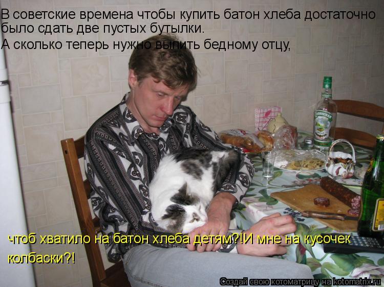 Котоматрица: В советские времена чтобы купить батон хлеба достаточно  было сдать две пустых бутылки.  А сколько теперь нужно выпить бедному отцу,  чтоб х