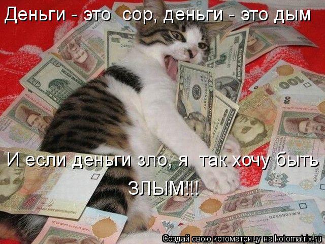 Котоматрица: Деньги - это  сор, деньги - это дым  И если деньги зло, я  так хочу быть  ЗЛЫМ!!!