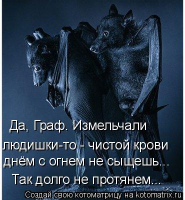 Котоматрица: людишки-то - чистой крови Так долго не протянем... днём с огнем не сыщешь... Да, Граф. Измельчали