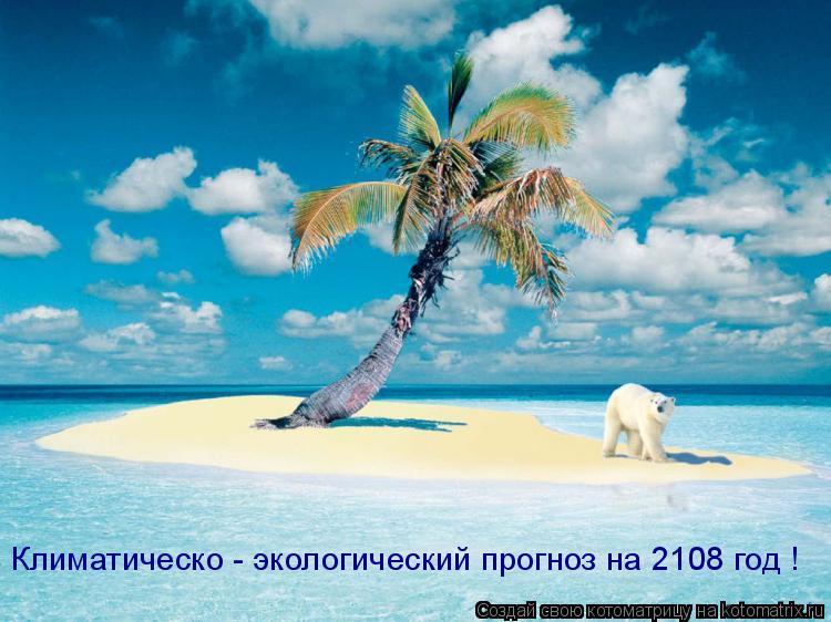 Котоматрица: Экологический прогноз на 2108 год ! Климатическо - экологический прогноз на 2108 год !