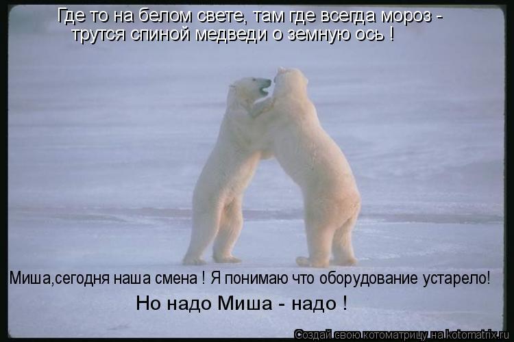 Котоматрица: Где то на белом свете, там где всегда мороз - трутся спиной медведи о земную ось ! Миша,сегодня наша смена ! Я понимаю что оборудование устаре