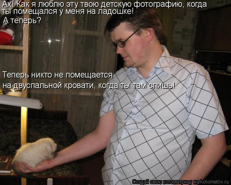 Котоматрица: Ах! Как я люблю эту твою детскую фотографию, когда ты помещался у меня на ладошке! А теперь?  Теперь никто не помещается на двуспальной крова
