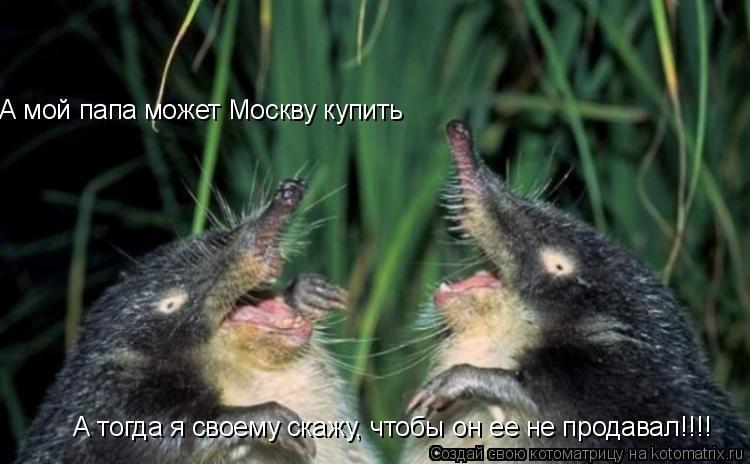 Котоматрица: А мой папа может Москву купить А тогда я своему скажу, чтобы он ее не продавал!!!!