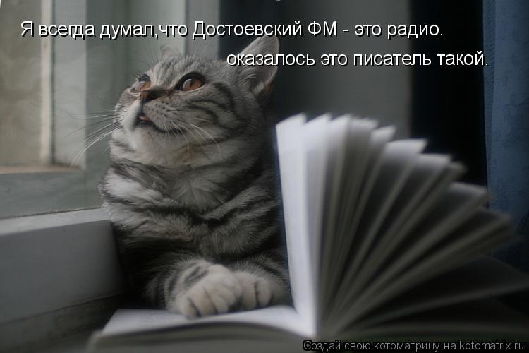 Котоматрица: Я всегда думал,что Достоевский ФМ - это радио. оказалось это писатель такой.