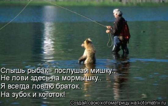 Котоматрица: Слышь рыбак - послушай мишку.. Не лови здесь на мормышку.. Я всегда ловлю браток.. На зубок и коготок!