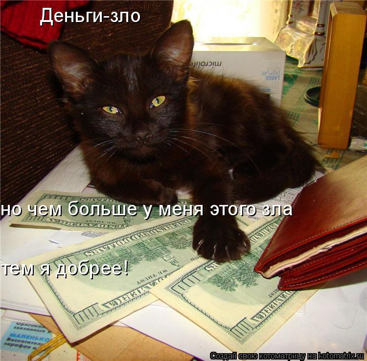 Котоматрица: Деньги-зло но чем больше у меня этого зла тем я добрее!