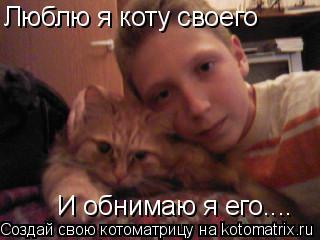 Котоматрица: Люблю я коту своего И обнимаю я его....