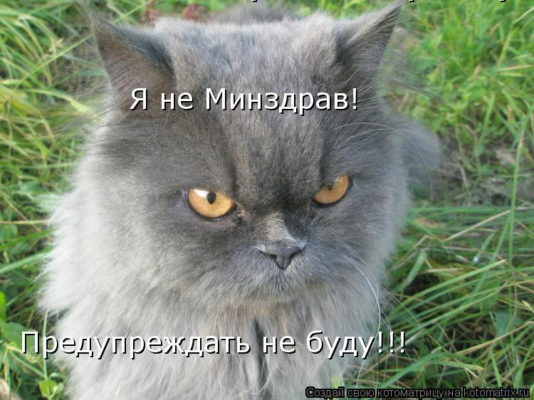 Котоматрица: Я не Миздрав! Предупреждать не буду! Я не Минздрав! Предупреждать не буду!!!