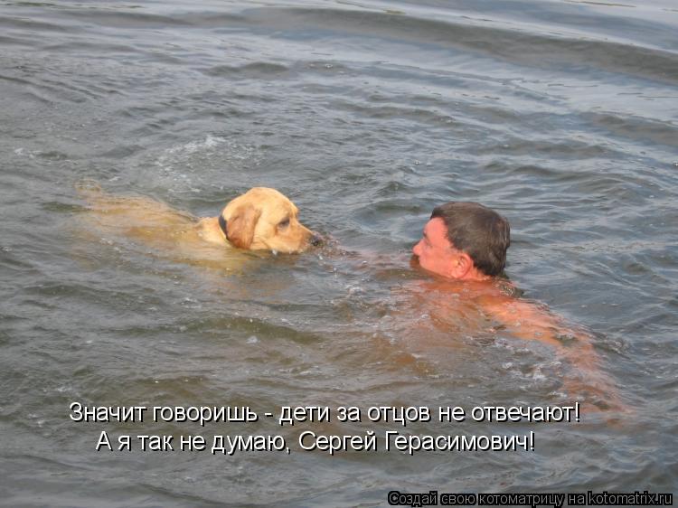 Котоматрица: Значит говоришь - дети за отцов не отвечают! А я так не думаю, Сергей Герасимович!