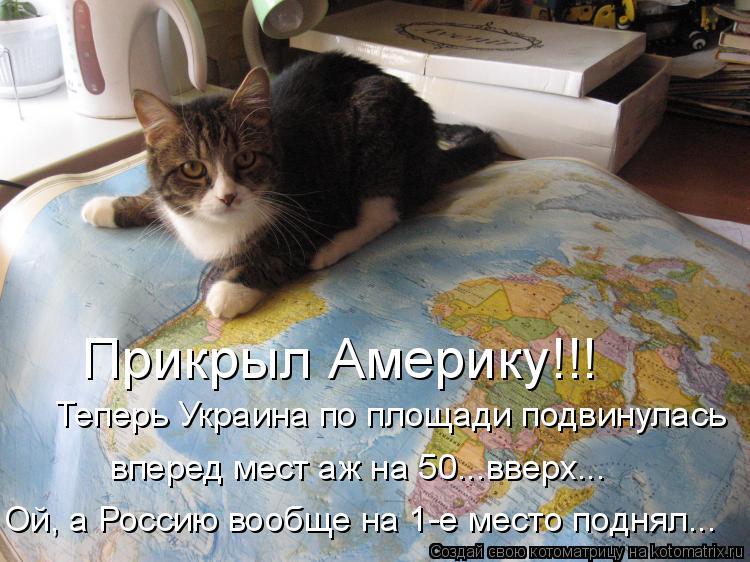 Котоматрица: Прикрыл Америку!!! Теперь Украина по площади подвинулась  вперед мест аж на 50...вверх... Ой, а Россию вообще на 1-е место поднял...