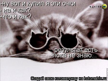 Котоматрица: -ну вот и купил я эти очки - на и как? -что и как? -результат есть -пока не знаю...
