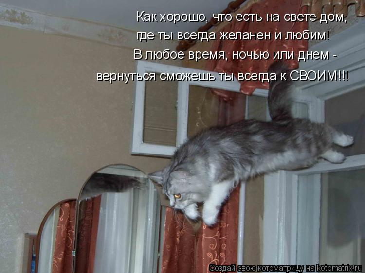 Котоматрица: Как хорошо, что есть на свете дом, где ты всегда желанен и любим! В любое время, ночью или днем - вернуться сможешь ты всегда к СВОИМ!!!