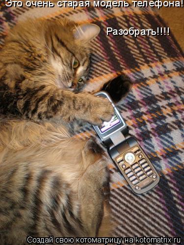Котоматрица: Это очень старая модель телефона! Разобрать!!!!