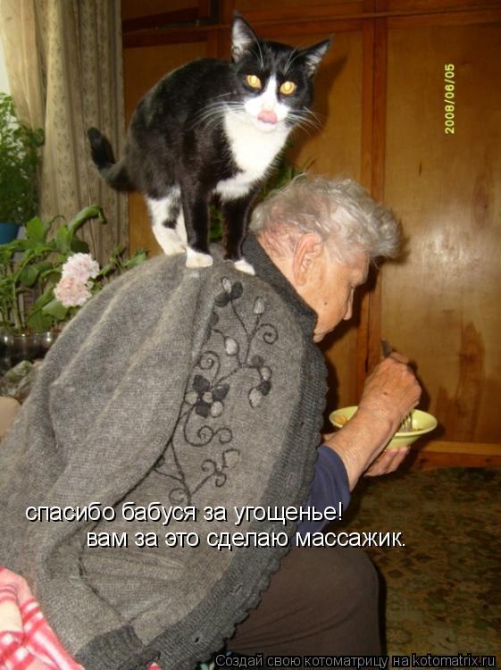 Котоматрица: спасибо бабуся за угощенье! вам за это сделаю массажик.