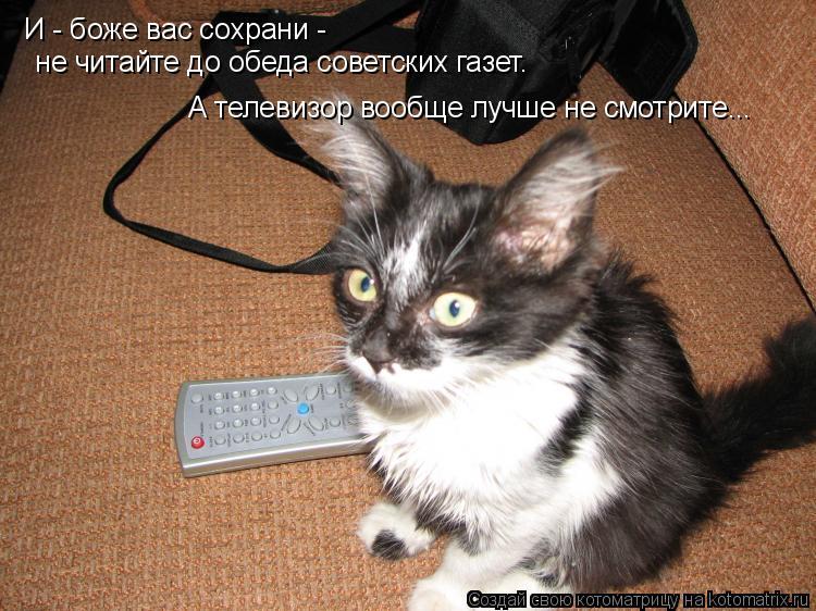 Котоматрица: И - боже вас сохрани -   не читайте до обеда советских газет. А телевизор вообще лучше не смотрите...