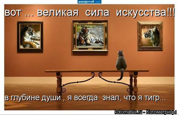 Котоматрица: вот ... великая  сила  искусства!!! в глубине души , я всегда  знал, что я тигр...