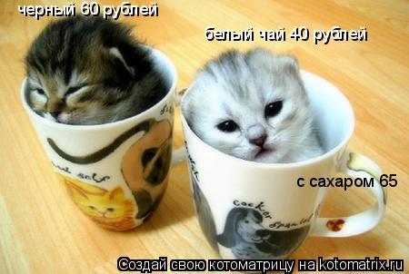 Котоматрица: черный 60 рублей белый чай 40 рублей с сахаром 65