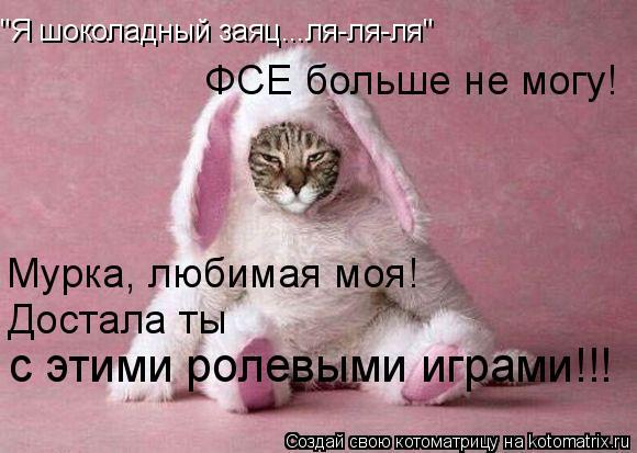 """Котоматрица: """"Я шоколадный заяц...ля-ля-ля"""" Мурка, любимая моя!  ФСЕ больше не могу!  Достала ты  с этими ролевыми играми!!!"""