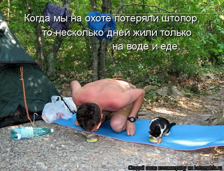Котоматрица: Когда мы на охоте потеряли штопор, то несколько дней жили только  на воде и еде.