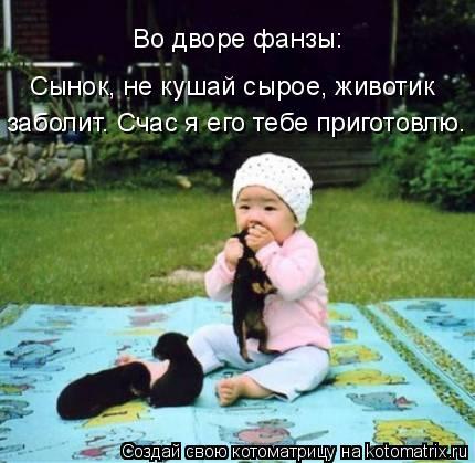 Котоматрица: Во дворе фанзы: Сынок, не кушай сырое, животик  заболит. Счас я его тебе приготовлю.