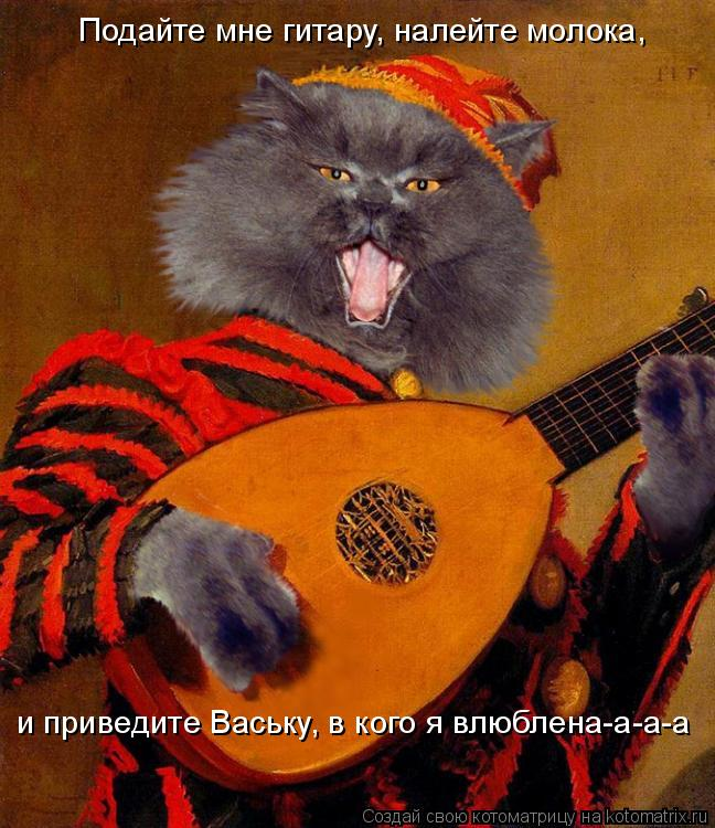 Котоматрица: Подайте мне гитару, налейте молока,  и приведите Ваську, в кого я влюблена-а-а-а