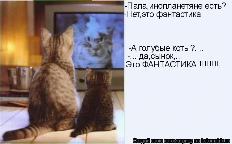 Котоматрица: -Папа,инопланетяне есть? -Нет,это фантастика. -А голубые коты?.... -....да,сынок,.. Это ФАНТАСТИКА!!!!!!!!!