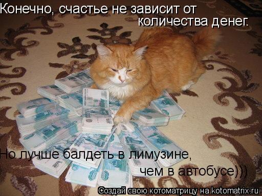 Котоматрица: Конечно, счастье не зависит от количества денег. чем в автобусе))) Но лучше балдеть в лимузине,