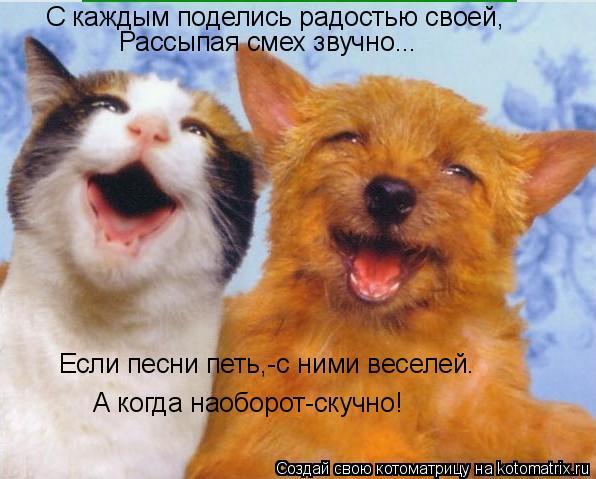 Котоматрица: С каждым поделись радостью своей, Рассыпая смех звучно... Если песни петь,-с ними веселей. А когда наоборот-скучно!