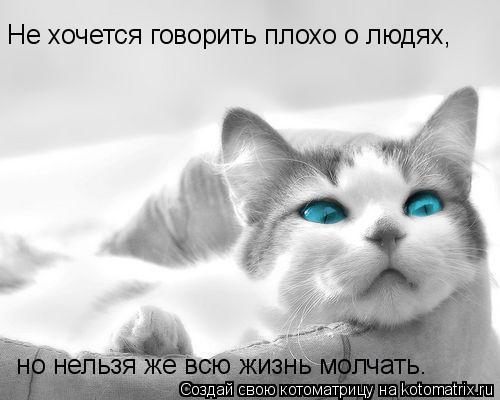 Котоматрица: Не хочется говорить плохо о людях,  но нельзя же всю жизнь молчать.