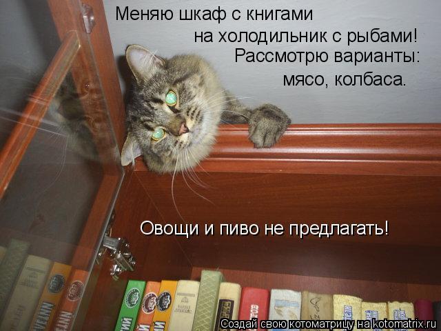 Котоматрица: Меняю шкаф с книгами  на холодильник с рыбами! Рассмотрю варианты: мясо, колбаса. Овощи и пиво не предлагать!