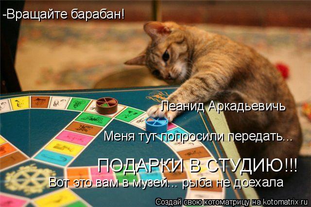 Котоматрица: -Вращайте барабан! Леанид Аркадьевичь Меня тут попросили передать... ПОДАРКИ В СТУДИЮ!!! Вот это вам в музей... рыба не доехала