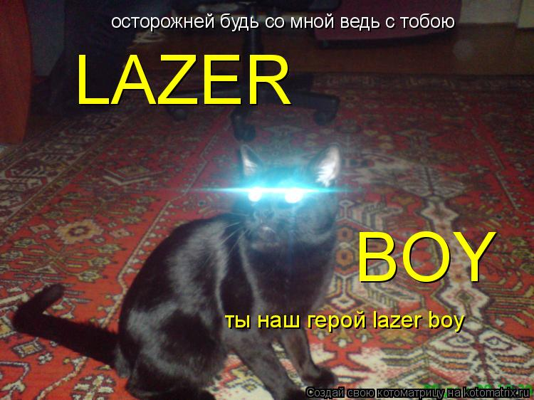 Котоматрица: осторожней будь со мной ведь с тобою LAZER BOY ты наш герой lazer boy
