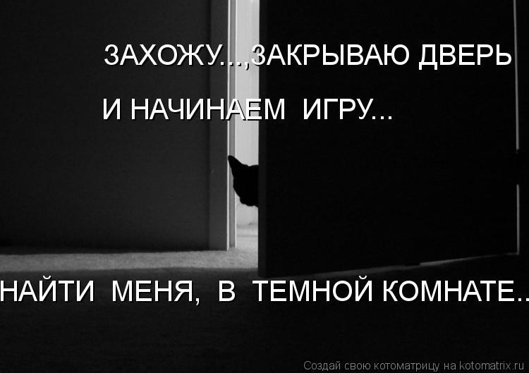 Котоматрица: ЗАХОЖУ...,ЗАКРЫВАЮ ДВЕРЬ  И НАЧИНАЕМ  ИГРУ... НАЙТИ  МЕНЯ,  В  ТЕМНОЙ КОМНАТЕ...