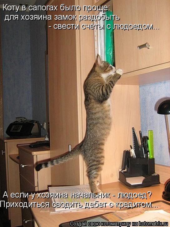 Котоматрица: Коту в сапогах было проще: для хозяина замок раздобыть - свести счёты с людоедом... А если у хозяина начальник - людоед? Приходиться сводить д