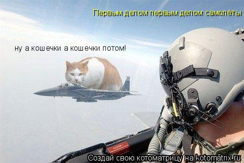 Котоматрица: Первым делом первым делом самолёты ну а кошечки а кошечки потом!